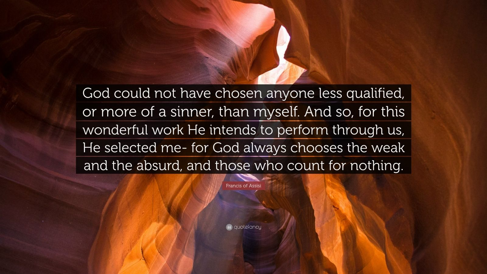 "Francis of Assisi Quote: ""God could not have chosen anyone less qualified, or more of a sinner, than myself. And so, for this wonderful work He intends to perform through us, He selected me- for God always chooses the weak and the absurd, and those who count for nothing."""
