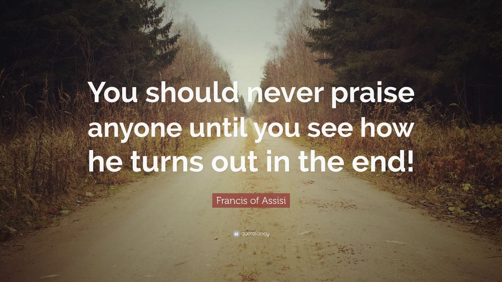 "Francis of Assisi Quote: ""You should never praise anyone until you see how he turns out in the end!"""