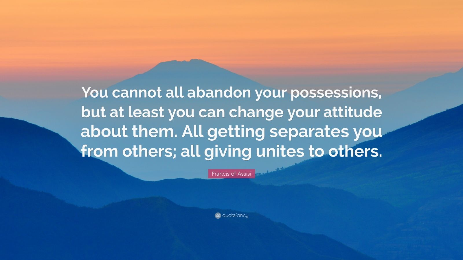 """Francis of Assisi Quote: """"You cannot all abandon your possessions, but at least you can change your attitude about them. All getting separates you from others; all giving unites to others."""""""