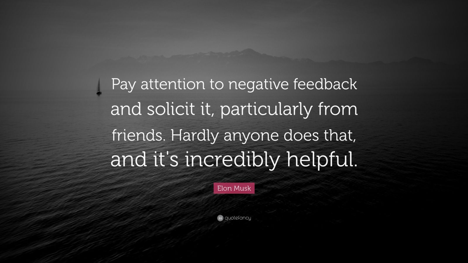 "Elon Musk Quote: ""Pay attention to negative feedback and solicit it, particularly from friends. Hardly anyone does that, and it's incredibly helpful."""