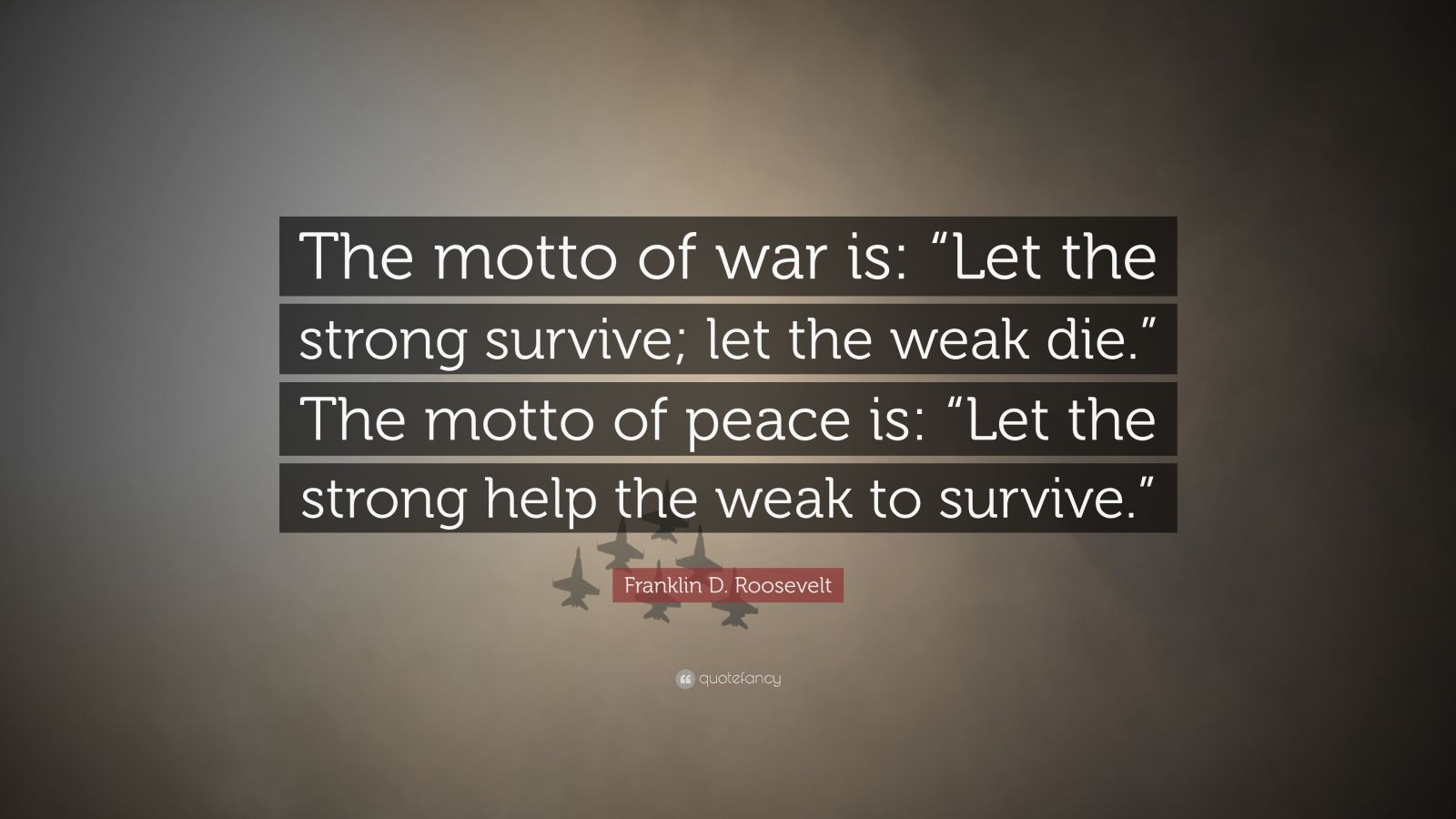 "Franklin D. Roosevelt Quote: ""The motto of war is: ""Let the strong survive; let the weak die."" The motto of peace is: ""Let the strong help the weak to survive."""""