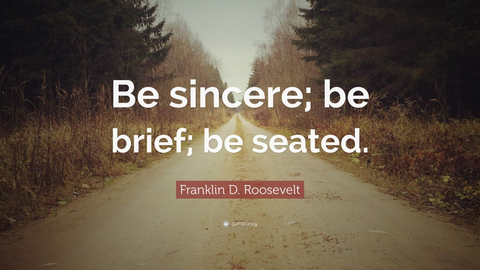 """Franklin D. Roosevelt Quote: """"Be sincere; be brief; be seated."""""""