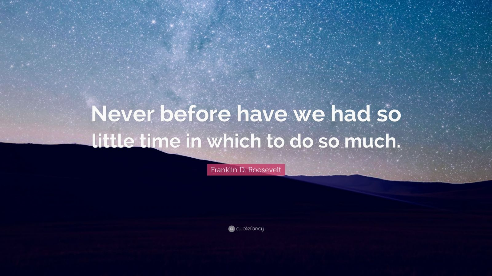 """Franklin D. Roosevelt Quote: """"Never before have we had so little time in which to do so much."""""""