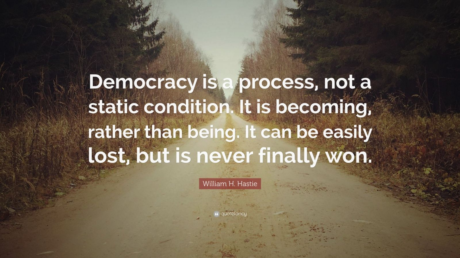"""William H. Hastie Quote: """"Democracy is a process, not a static condition. It is becoming, rather than being. It can be easily lost, but is never finally won."""""""