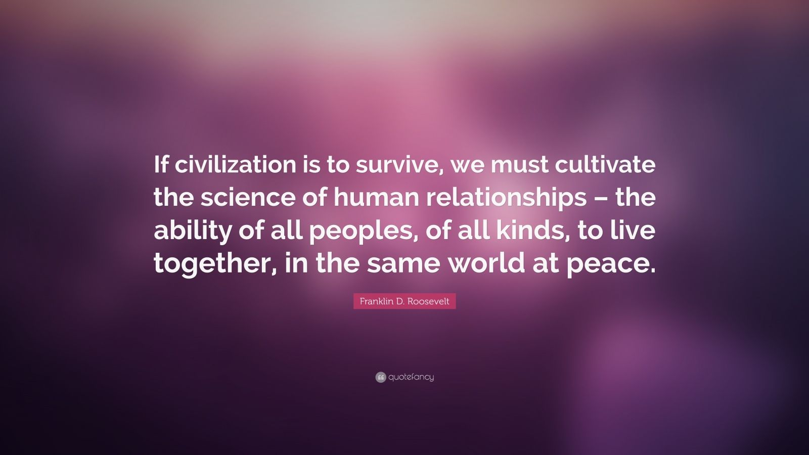 """Franklin D. Roosevelt Quote: """"If civilization is to survive, we must cultivate the science of human relationships – the ability of all peoples, of all kinds, to live together, in the same world at peace."""""""