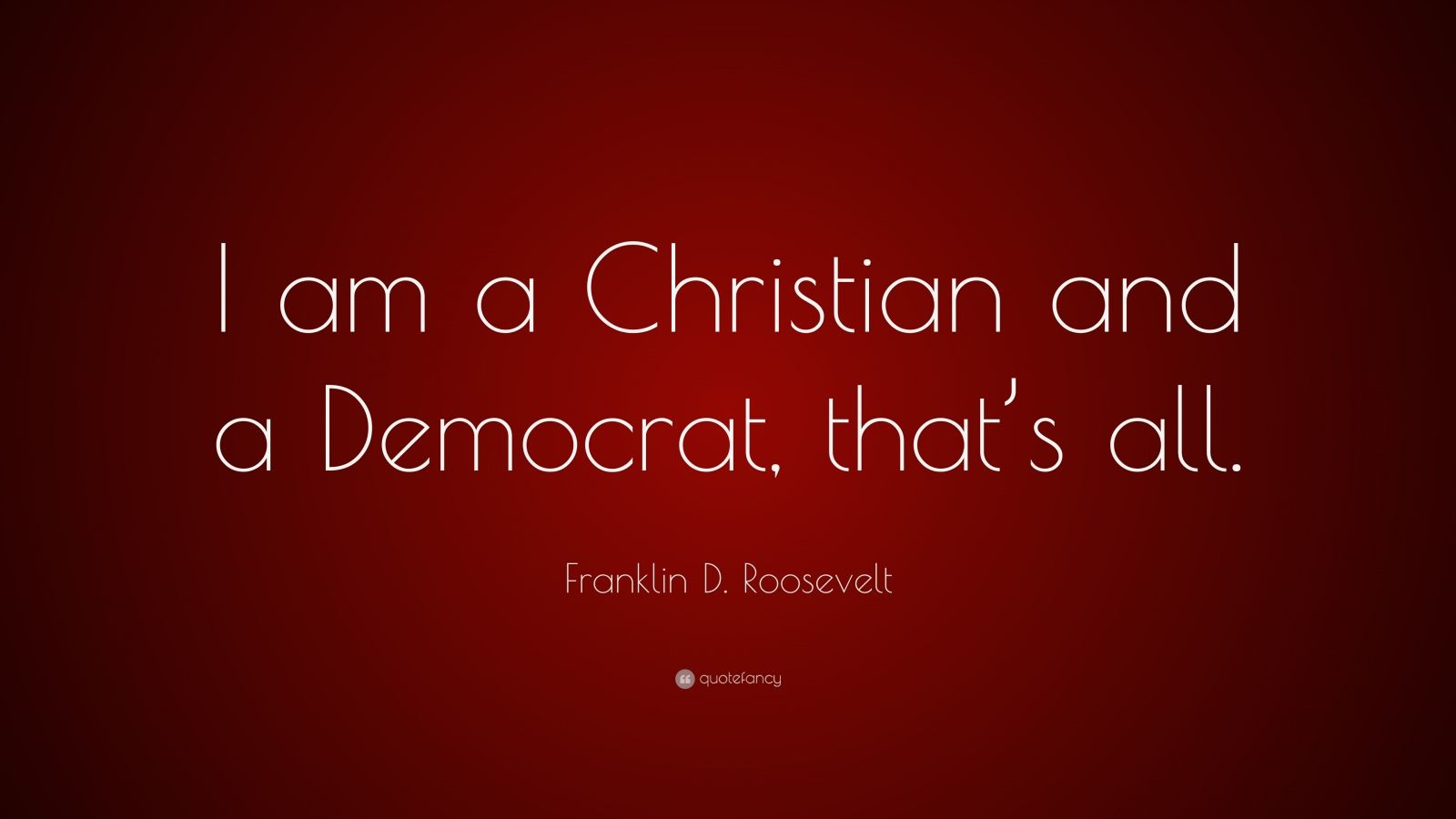 "Franklin D. Roosevelt Quote: ""I am a Christian and a Democrat, that's all."""
