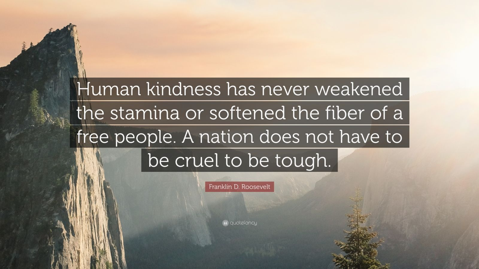 "Franklin D. Roosevelt Quote: ""Human kindness has never weakened the stamina or softened the fiber of a free people. A nation does not have to be cruel to be tough."""
