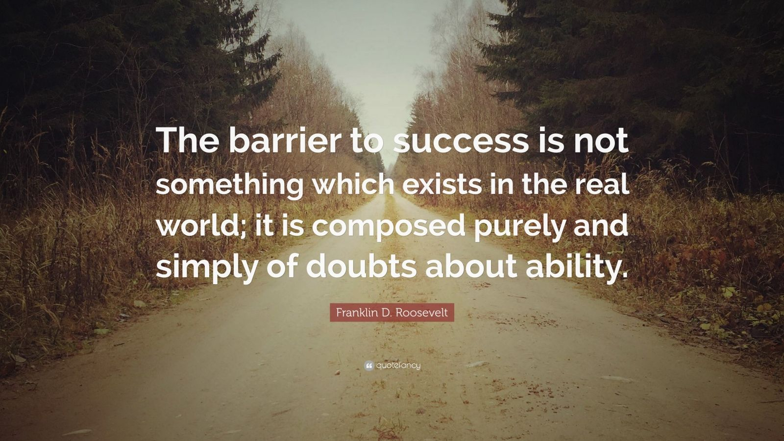 "Franklin D. Roosevelt Quote: ""The barrier to success is not something which exists in the real world; it is composed purely and simply of doubts about ability."""