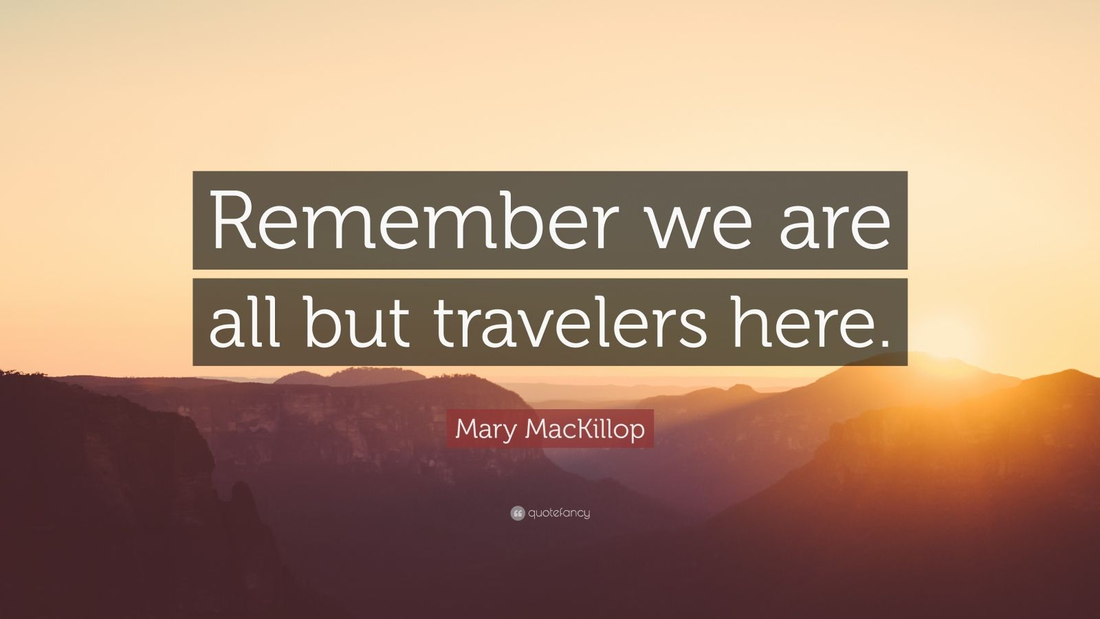"Mary MacKillop Quote: ""Remember we are all but travelers here."""