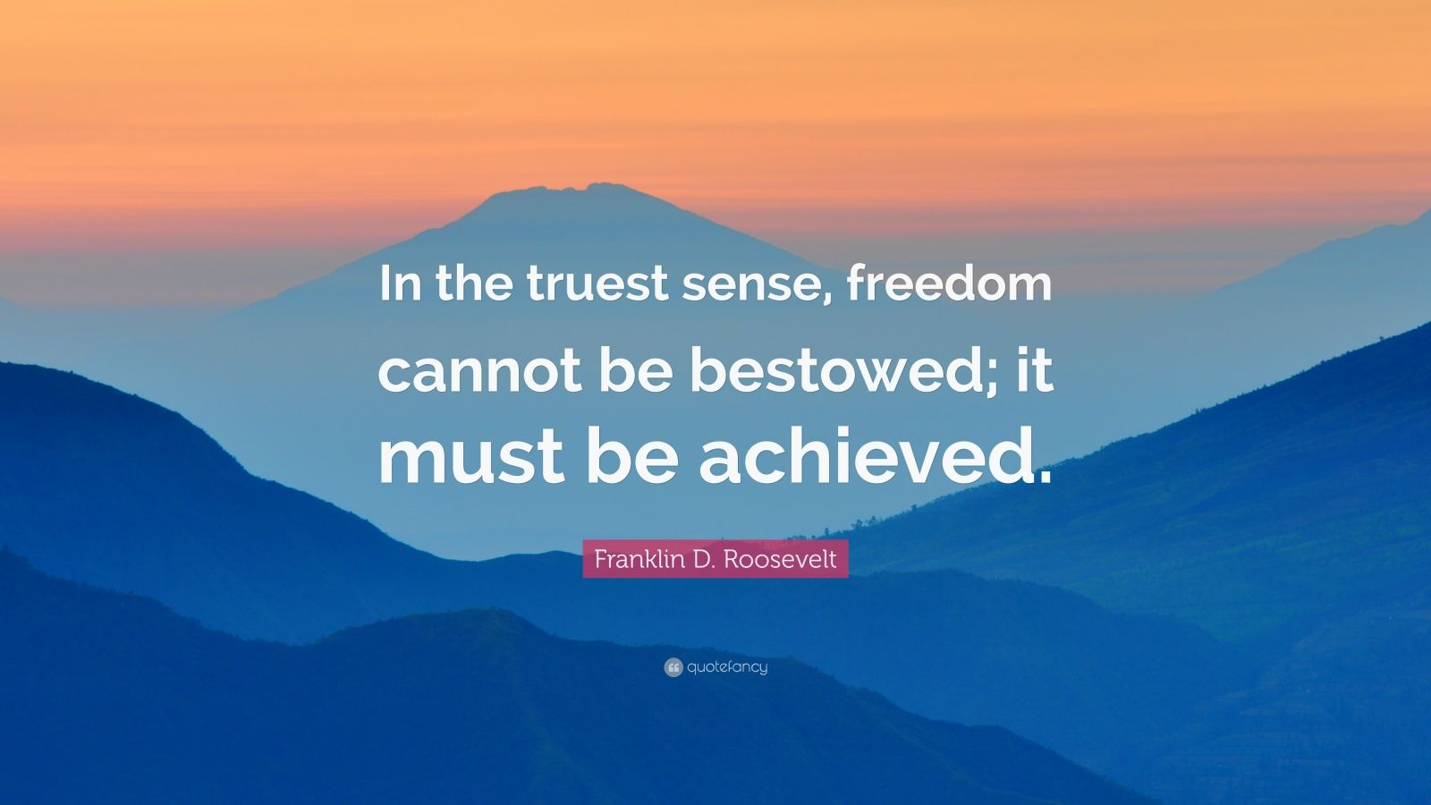 """Franklin D. Roosevelt Quote: """"In the truest sense, freedom cannot be bestowed; it must be achieved."""""""