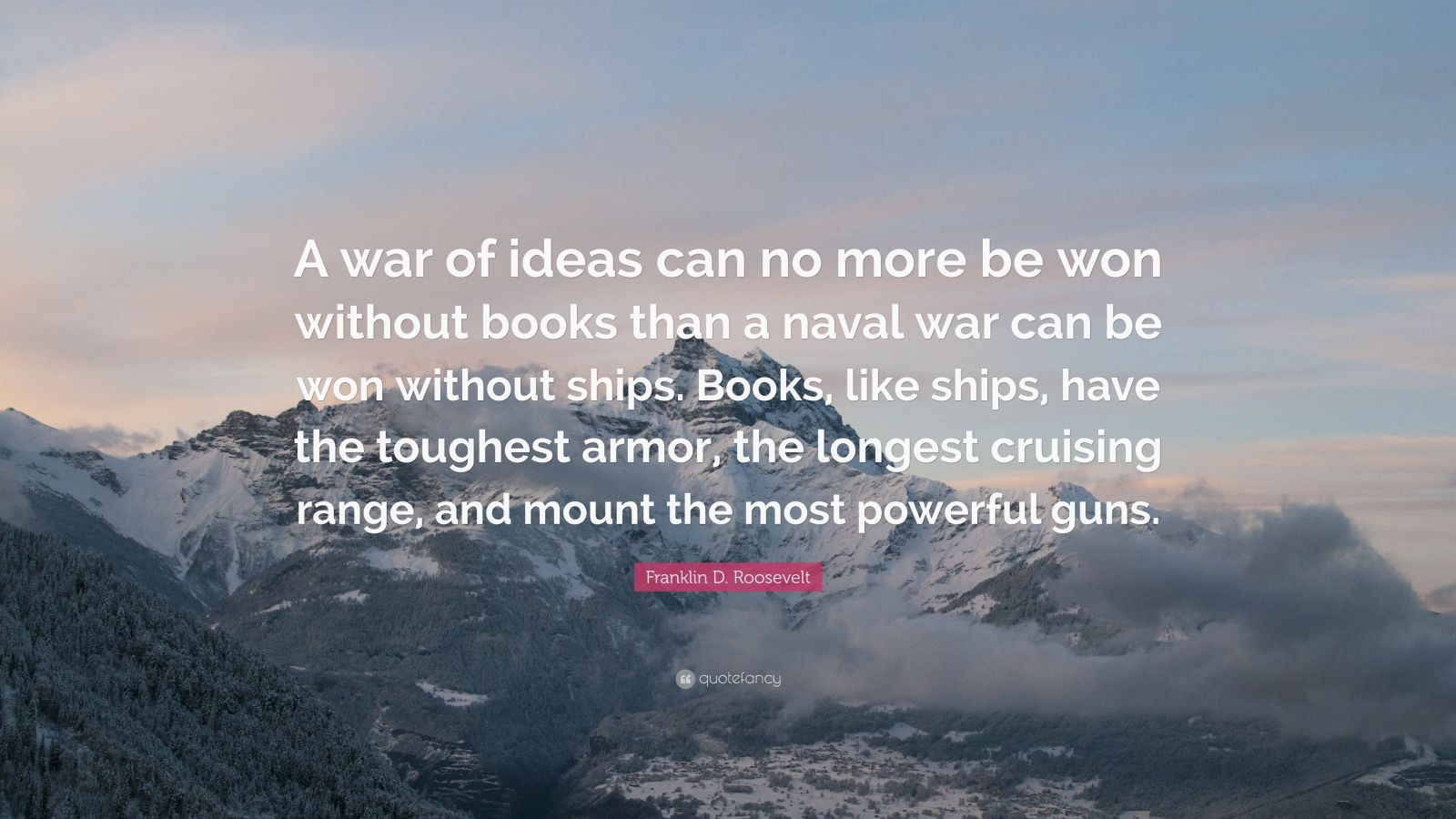 "Franklin D. Roosevelt Quote: ""A war of ideas can no more be won without books than a naval war can be won without ships. Books, like ships, have the toughest armor, the longest cruising range, and mount the most powerful guns."""