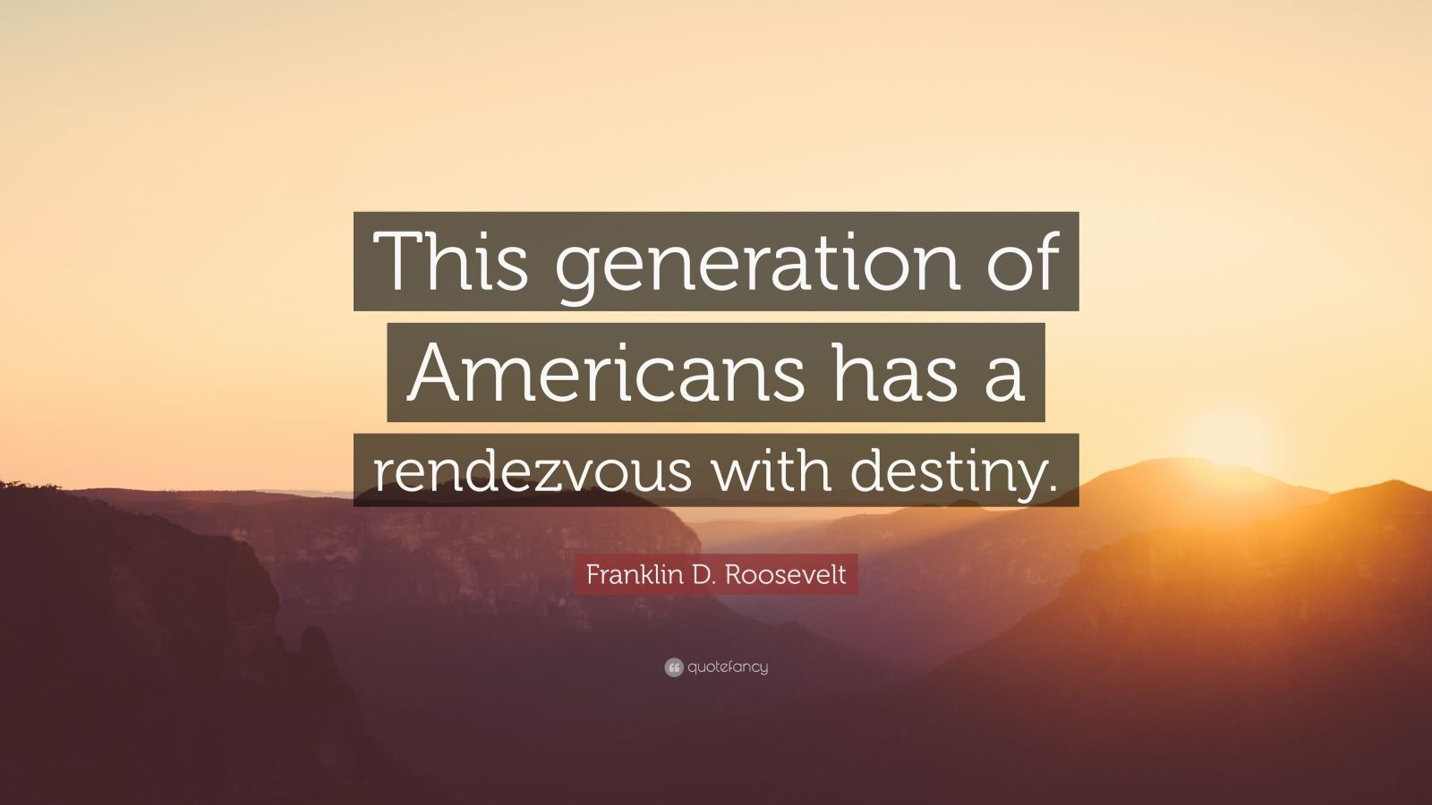 "Franklin D. Roosevelt Quote: ""This generation of Americans has a rendezvous with destiny."""