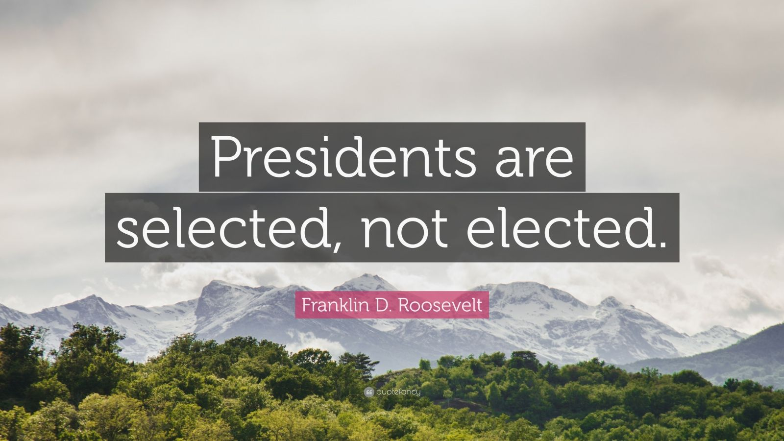 "Franklin D. Roosevelt Quote: ""Presidents are selected, not elected."""
