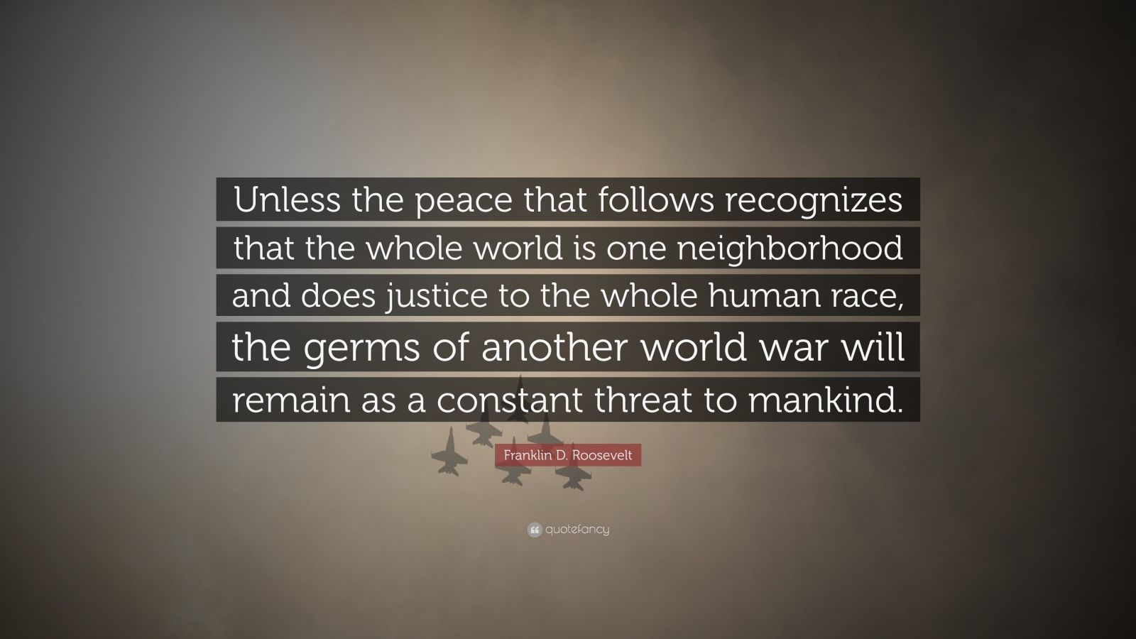"Franklin D. Roosevelt Quote: ""Unless the peace that follows recognizes that the whole world is one neighborhood and does justice to the whole human race, the germs of another world war will remain as a constant threat to mankind."""