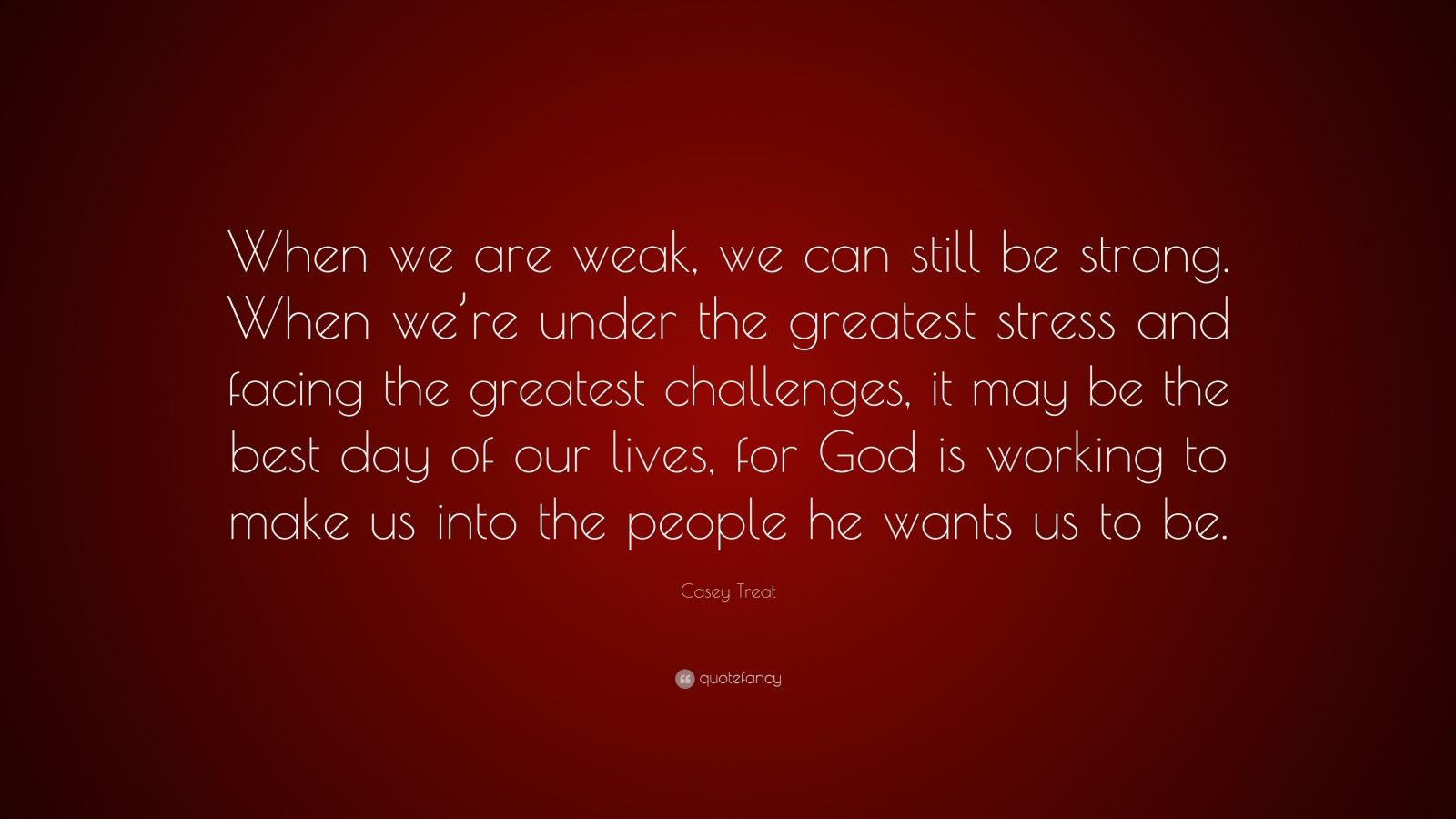 """Be Strong When You Are Weak Quote: Casey Treat Quote: """"When We Are Weak, We Can Still Be"""