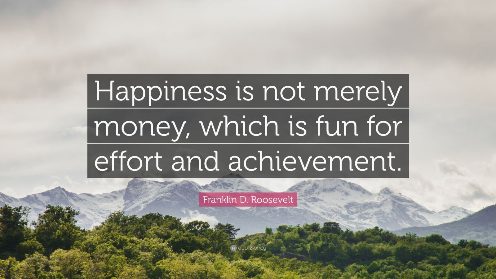"Franklin D. Roosevelt Quote: ""Happiness is not merely money, which is fun for effort and achievement."""
