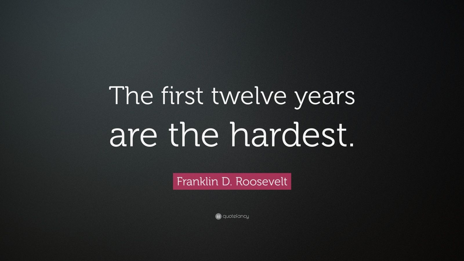 """Franklin D. Roosevelt Quote: """"The first twelve years are the hardest."""""""