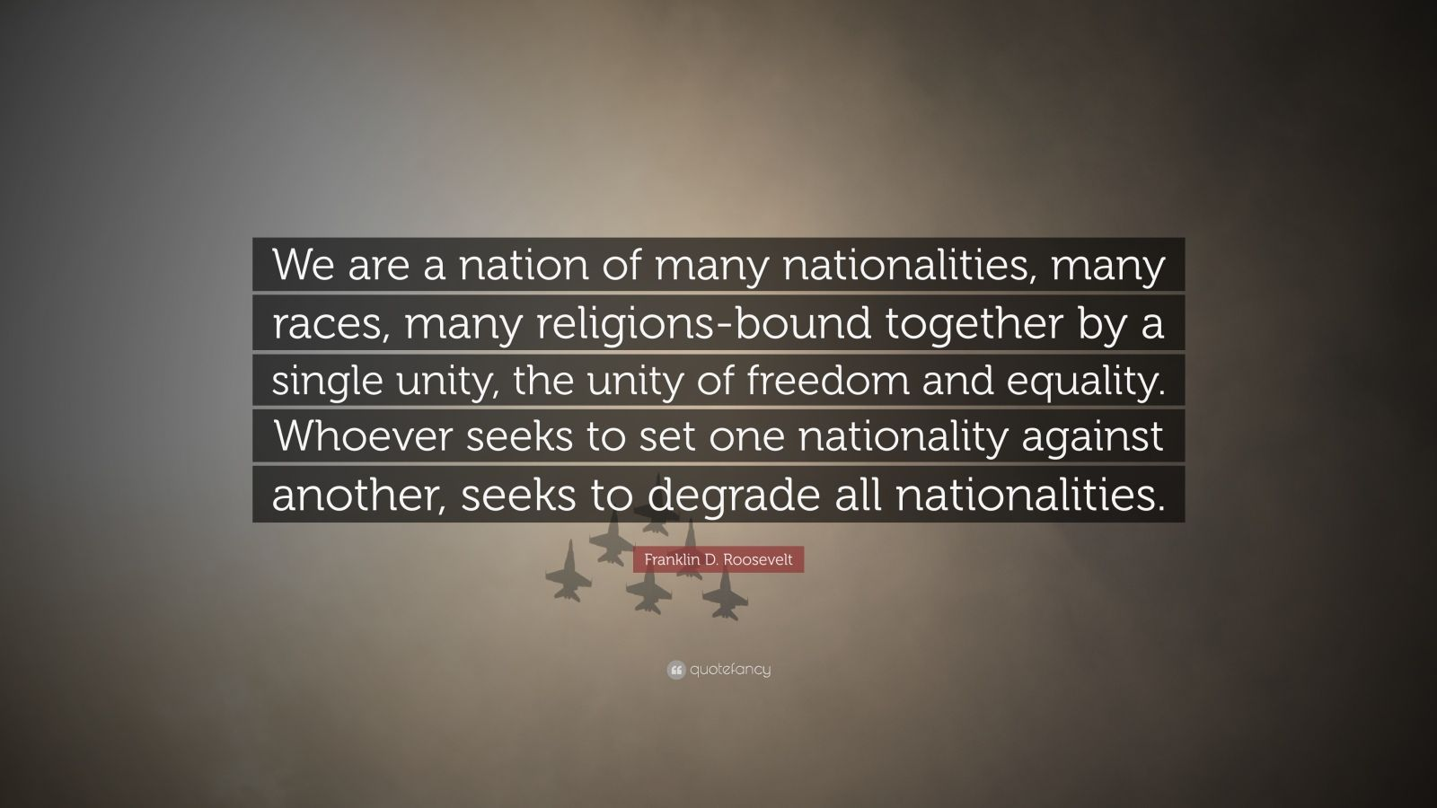 "Franklin D. Roosevelt Quote: ""We are a nation of many nationalities, many races, many religions-bound together by a single unity, the unity of freedom and equality. Whoever seeks to set one nationality against another, seeks to degrade all nationalities."""