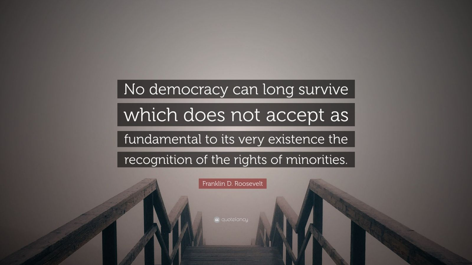 "Franklin D. Roosevelt Quote: ""No democracy can long survive which does not accept as fundamental to its very existence the recognition of the rights of minorities."""