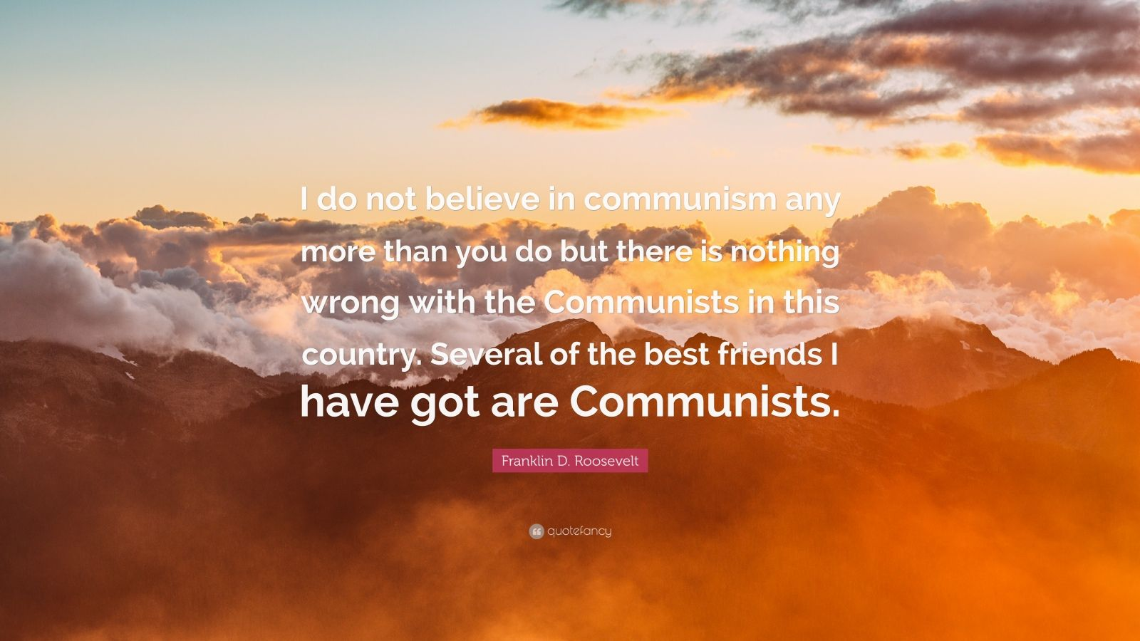 """Franklin D. Roosevelt Quote: """"I do not believe in communism any more than you do but there is nothing wrong with the Communists in this country. Several of the best friends I have got are Communists."""""""