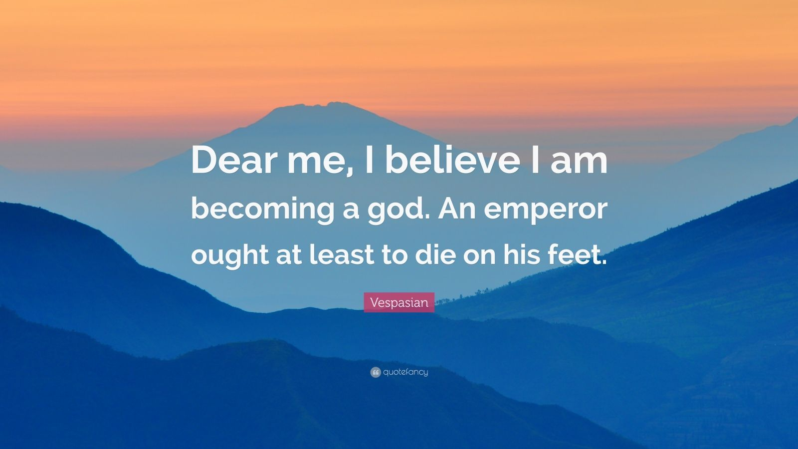 """Vespasian Quote: """"Dear me, I believe I am becoming a god. An emperor ought at least to die on his feet."""""""
