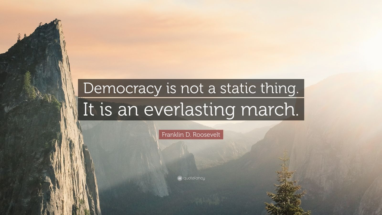 """Franklin D. Roosevelt Quote: """"Democracy is not a static thing. It is an everlasting march."""""""
