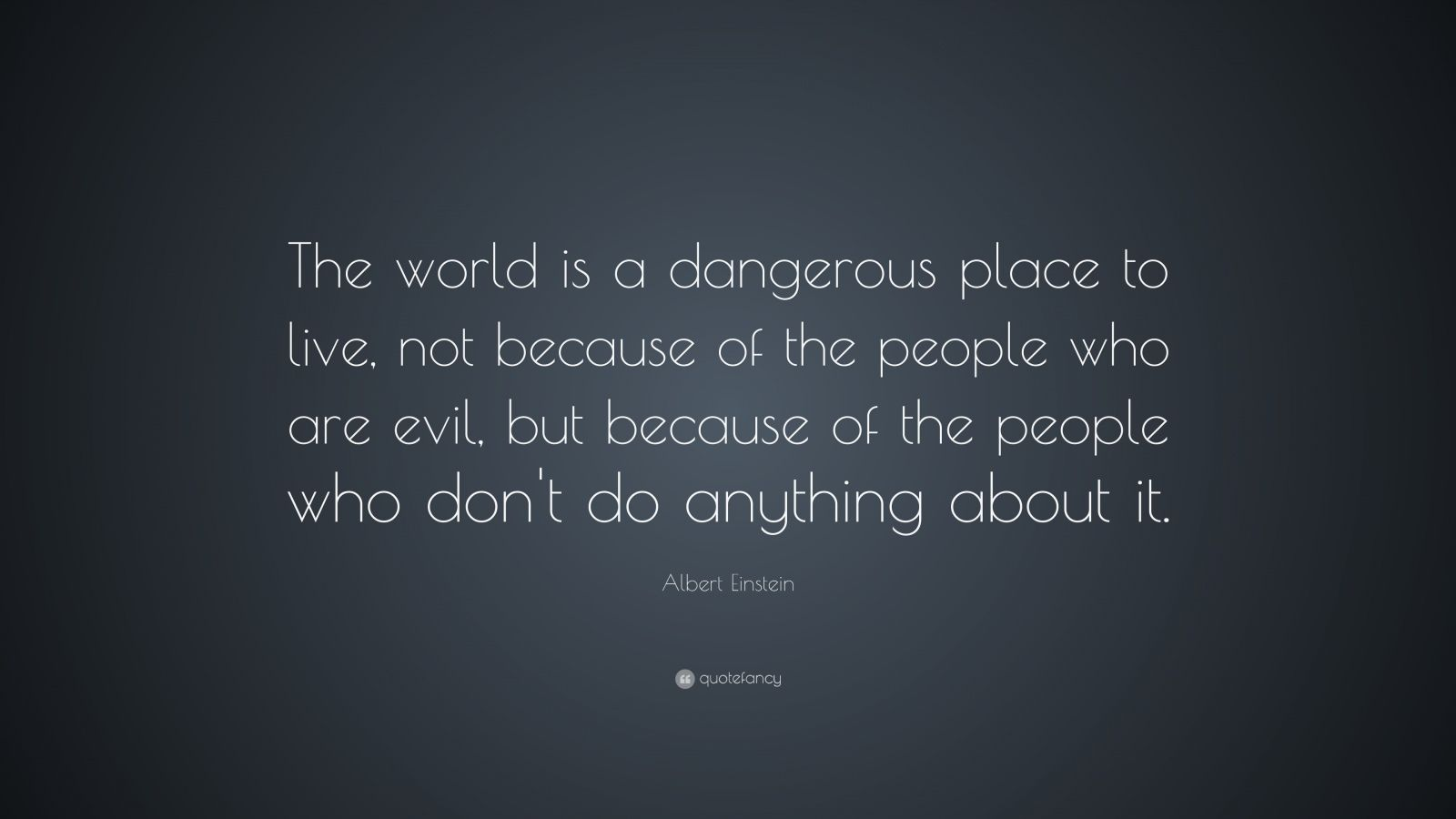 "Albert Einstein Quote: ""The world is a dangerous place to live, not because of the people who are evil, but because of the people who don't do anything about it."""