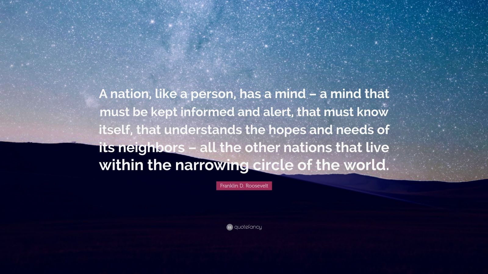 "Franklin D. Roosevelt Quote: ""A nation, like a person, has a mind – a mind that must be kept informed and alert, that must know itself, that understands the hopes and needs of its neighbors – all the other nations that live within the narrowing circle of the world."""