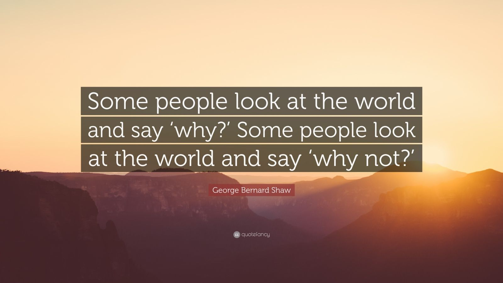 "George Bernard Shaw Quote: ""Some people look at the world and say 'why?' Some people look at the world and say 'why not?'"""