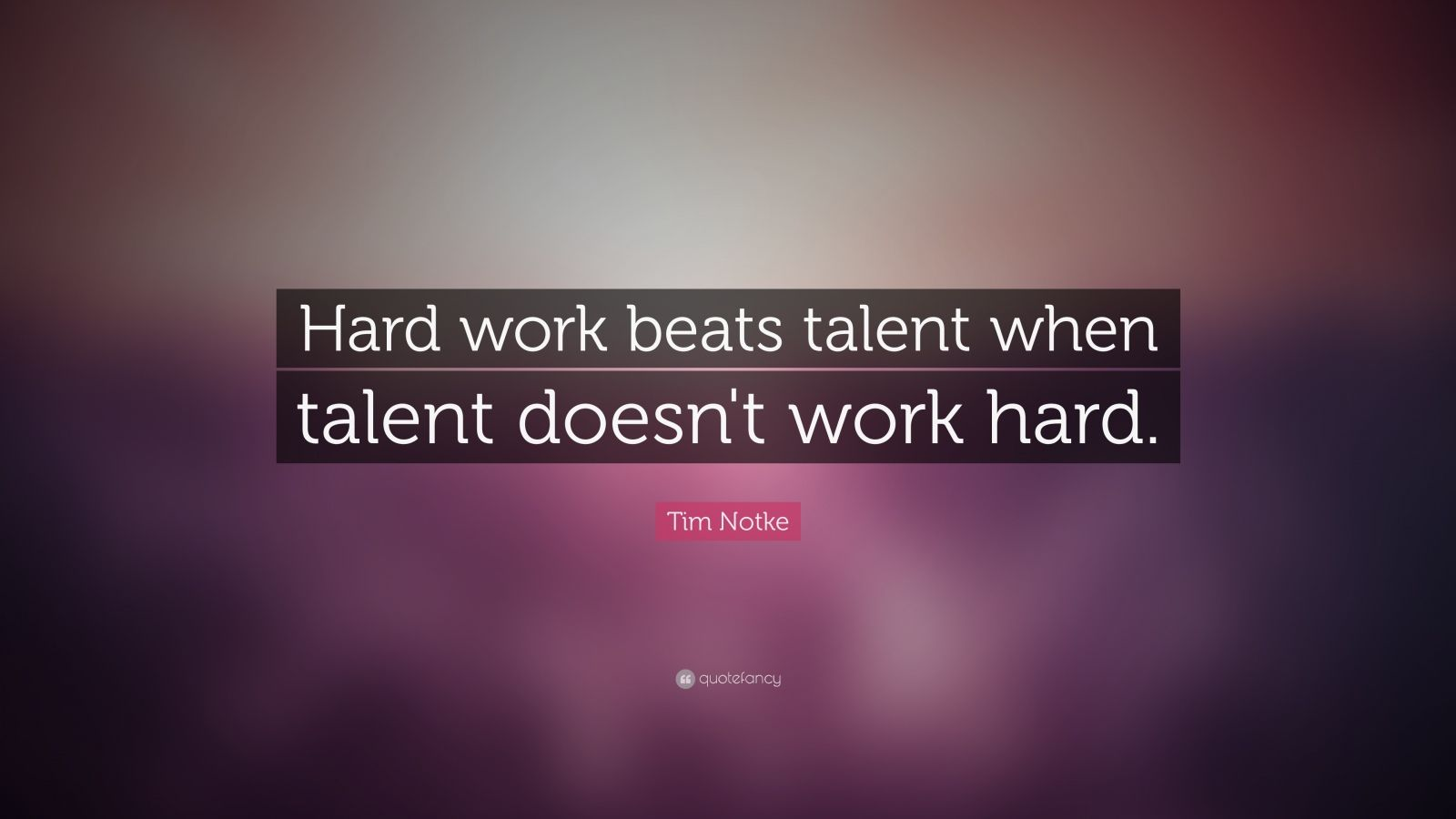 Tim Notke Quote Hard Work Beats Talent When Talent Doesn T Work Hard 22 Wallpapers