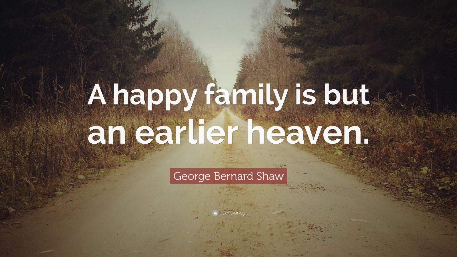"George Bernard Shaw Quote: ""A happy family is but an earlier heaven."""