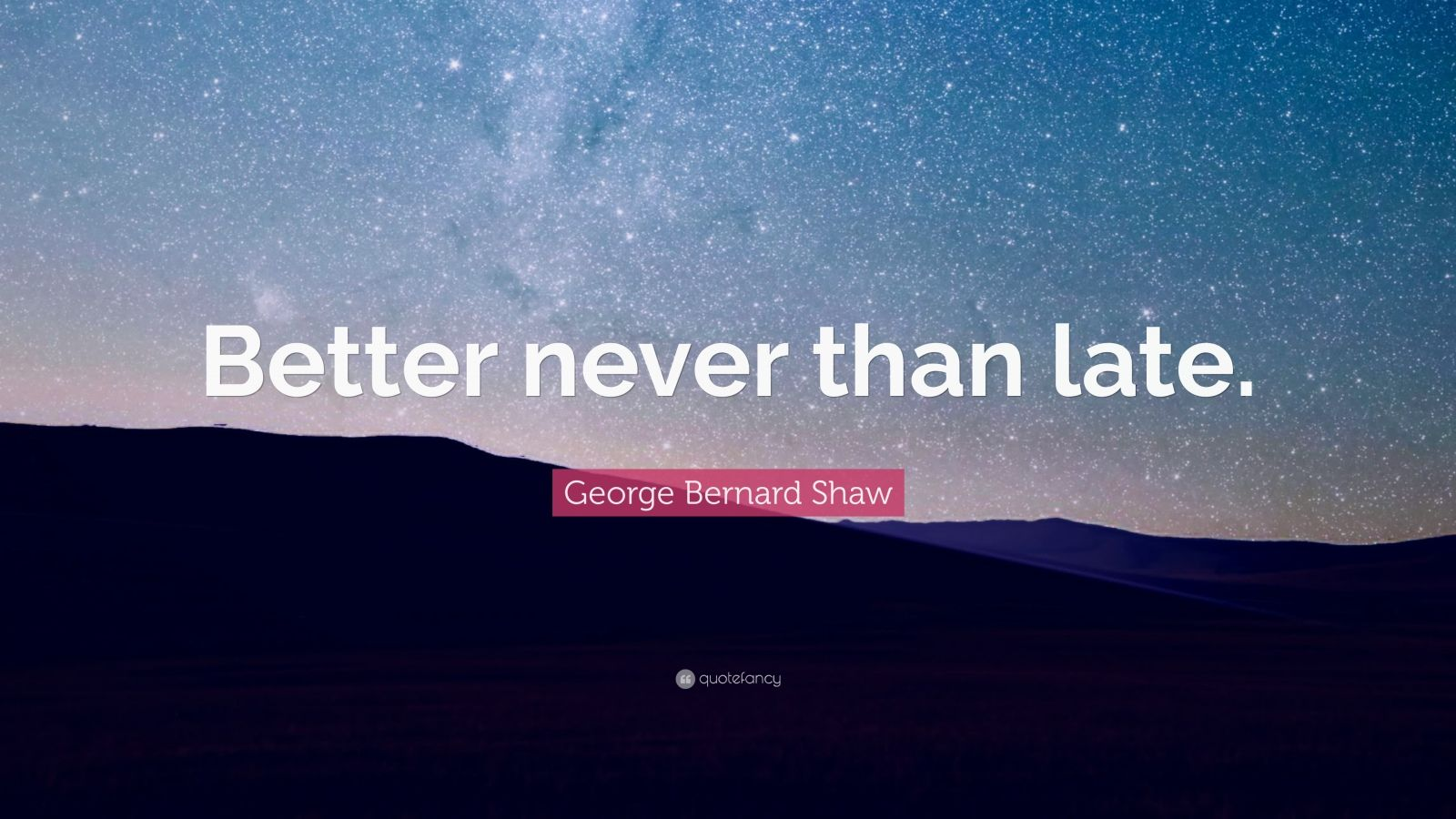 "George Bernard Shaw Quote: ""Better never than late."""