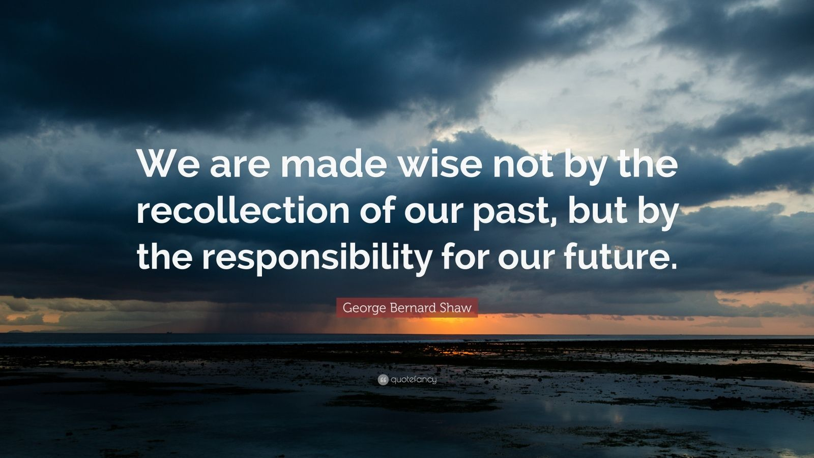 "George Bernard Shaw Quote: ""We are made wise not by the recollection of our past, but by the responsibility for our future."""
