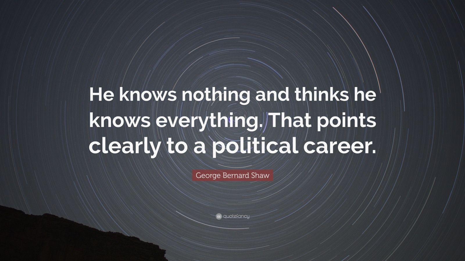 "George Bernard Shaw Quote: ""He knows nothing and thinks he knows everything. That points clearly to a political career."""
