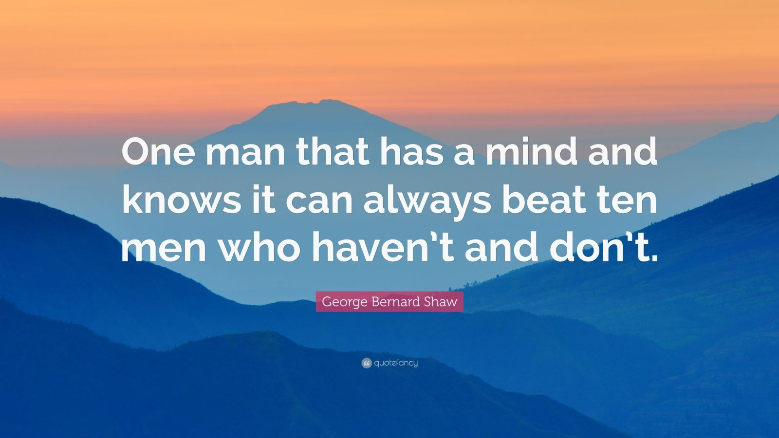 "George Bernard Shaw Quote: ""One man that has a mind and knows it can always beat ten men who haven't and don't."""