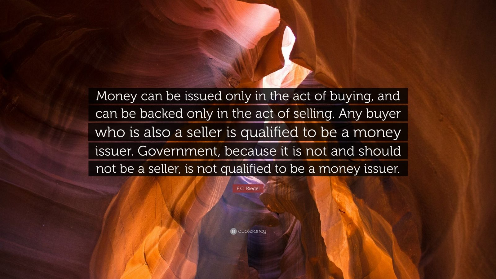 "E.C. Riegel Quote: ""Money can be issued only in the act of buying, and can be backed only in the act of selling. Any buyer who is also a seller is qualified to be a money issuer. Government, because it is not and should not be a seller, is not qualified to be a money issuer."""