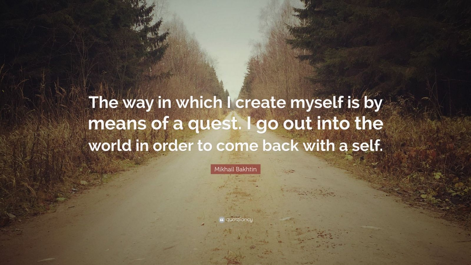 "Mikhail Bakhtin Quote: ""The way in which I create myself is by means of a quest. I go out into the world in order to come back with a self."""