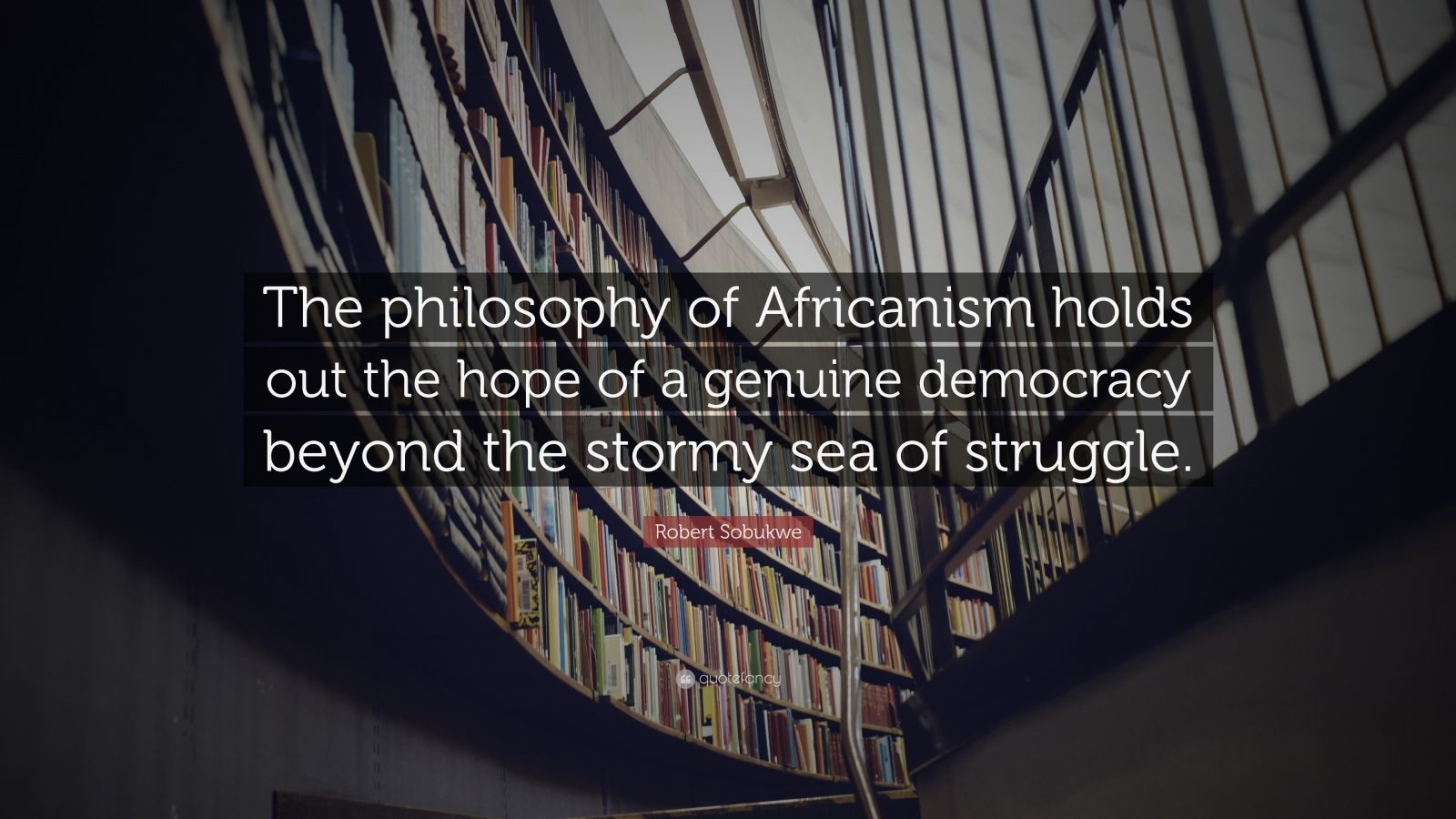 "Robert Sobukwe Quote: ""The philosophy of Africanism holds out the hope of a genuine democracy beyond the stormy sea of struggle."""
