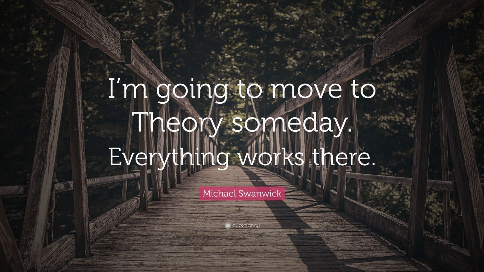 "Michael Swanwick Quote: ""I'm going to move to Theory someday. Everything works there."""