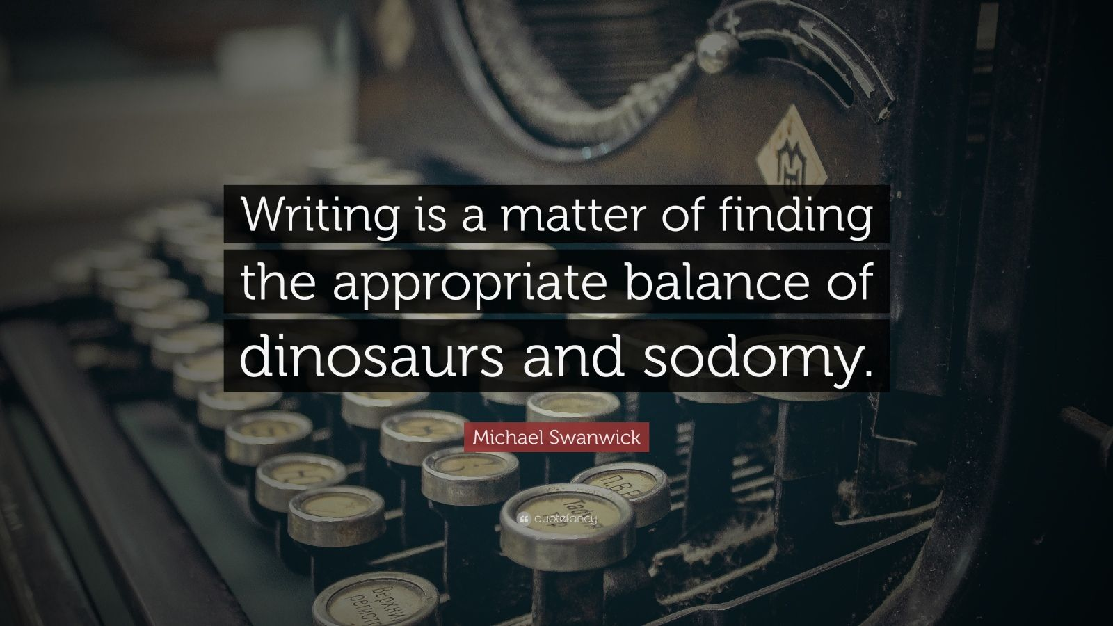 "Michael Swanwick Quote: ""Writing is a matter of finding the appropriate balance of dinosaurs and sodomy."""