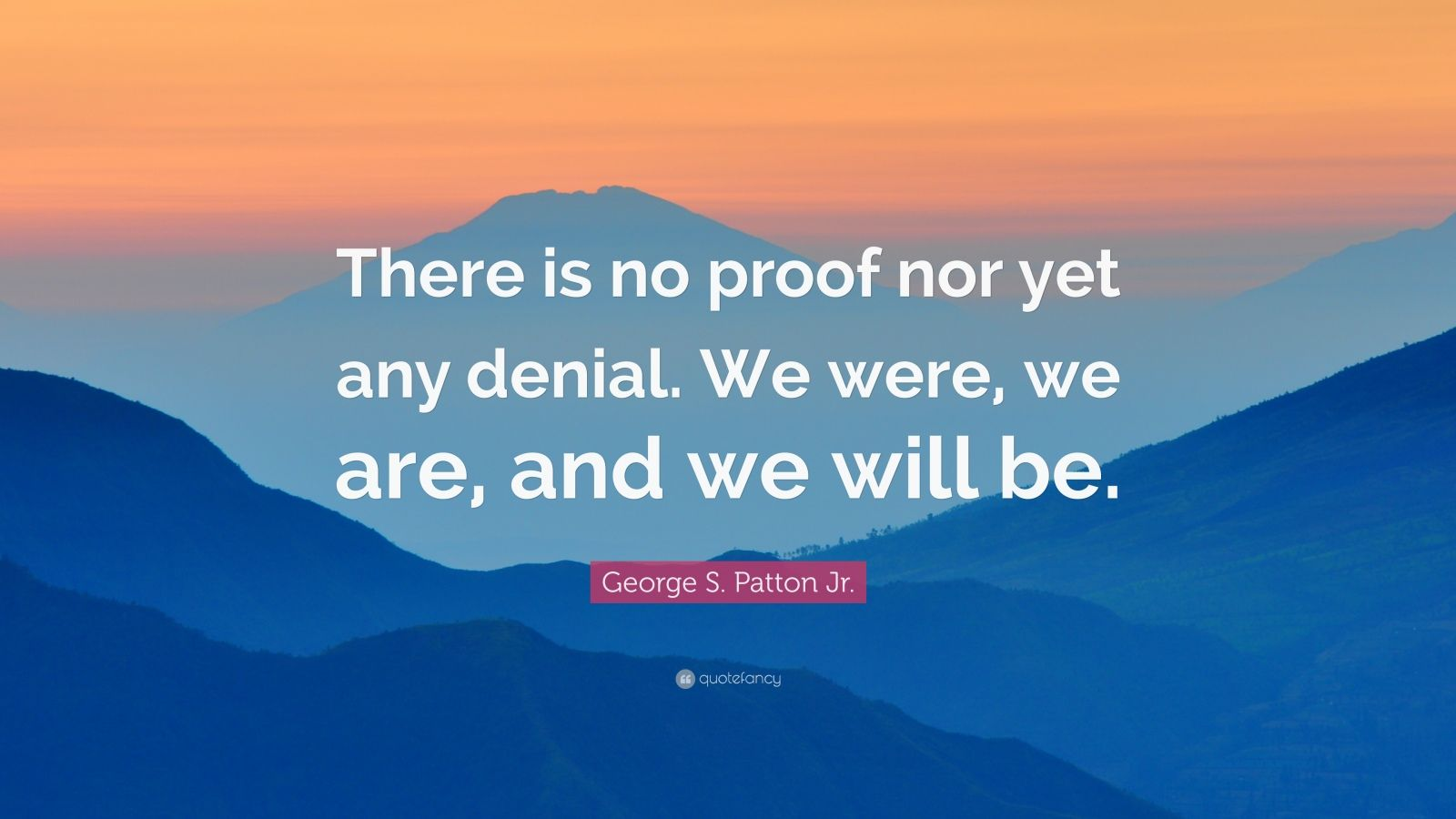 """George S. Patton Jr. Quote: """"There is no proof nor yet any denial. We were, we are, and we will be."""""""
