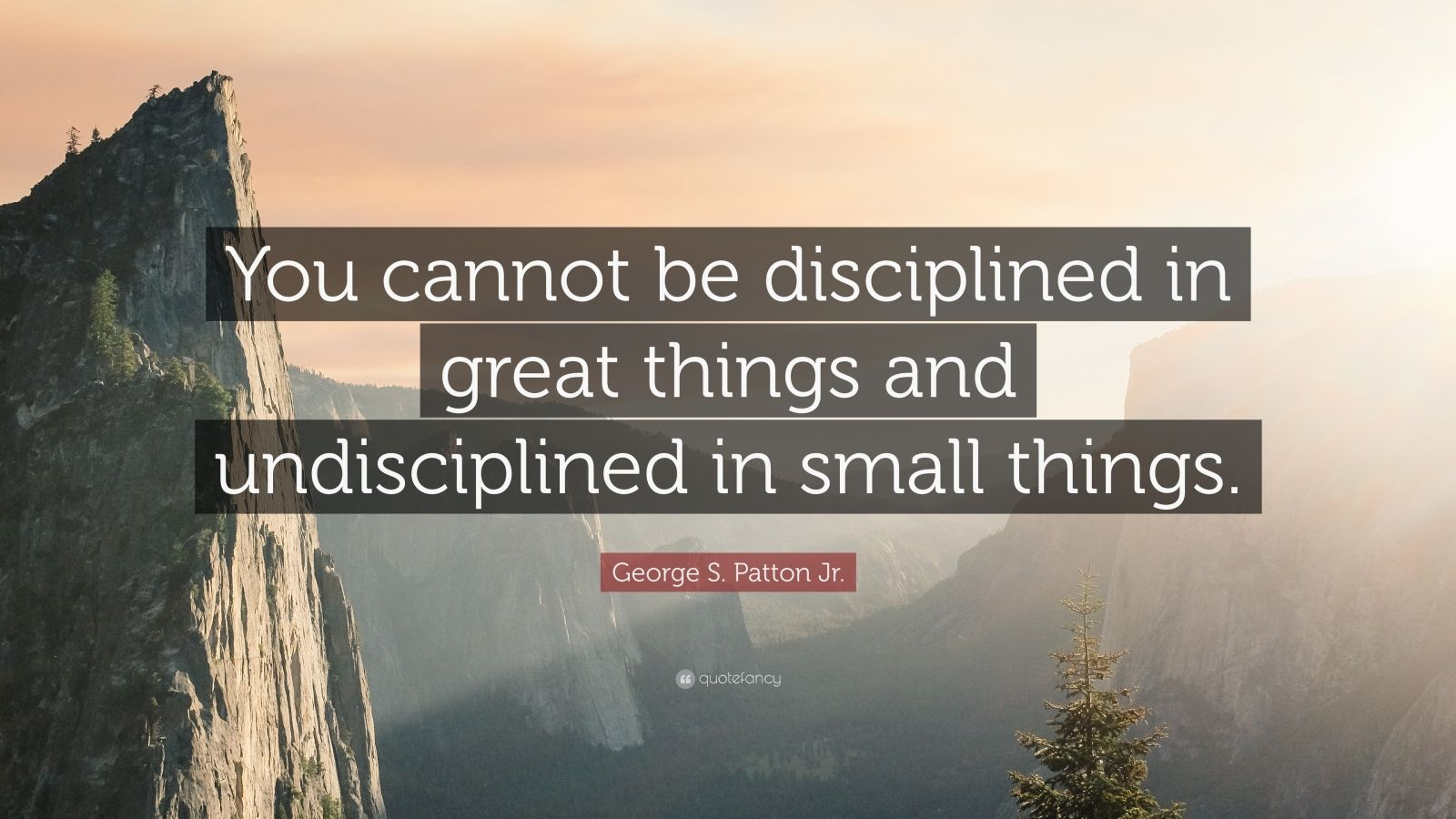 """George S. Patton Jr. Quote: """"You cannot be disciplined in great things and undisciplined in small things."""""""