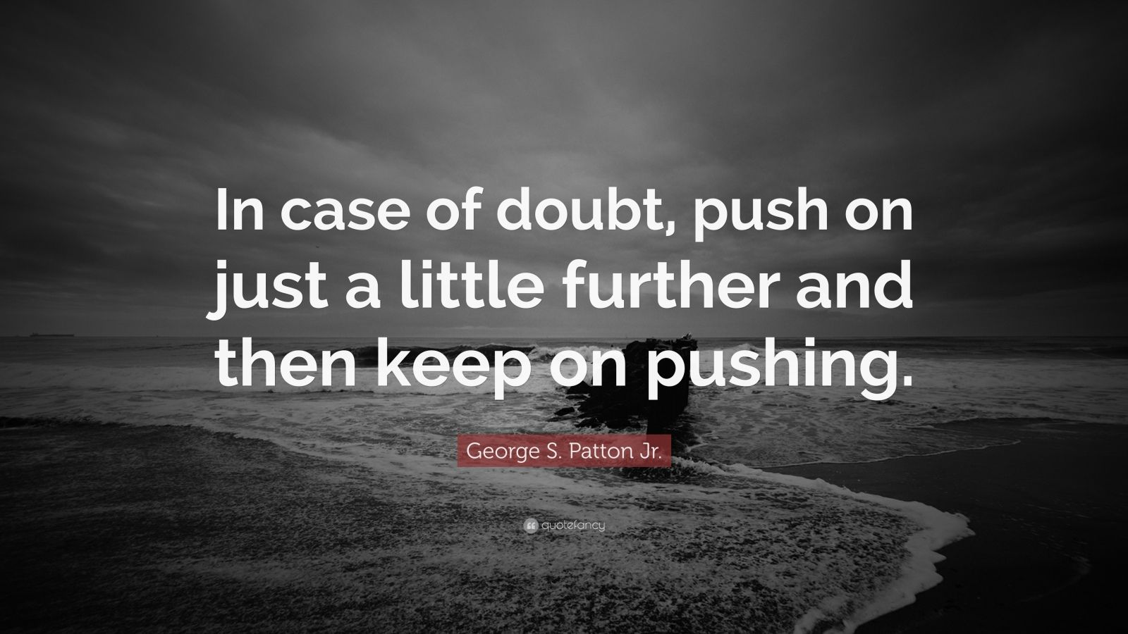 "George S. Patton Jr. Quote: ""In case of doubt, push on just a little further and then keep on pushing."""