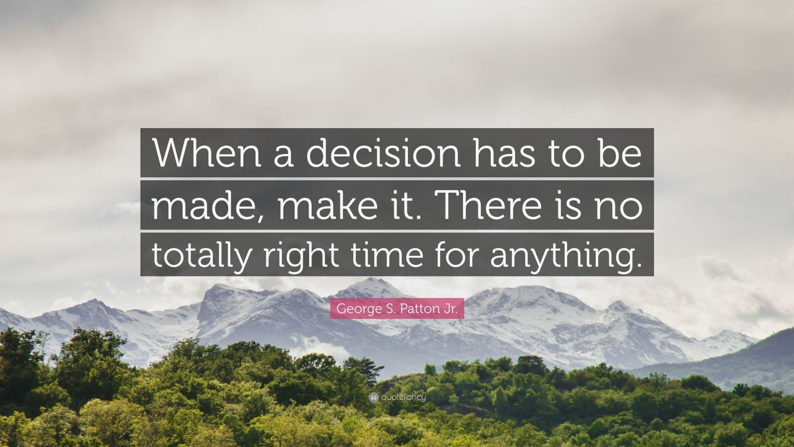"George S. Patton Jr. Quote: ""When a decision has to be made, make it. There is no totally right time for anything."""