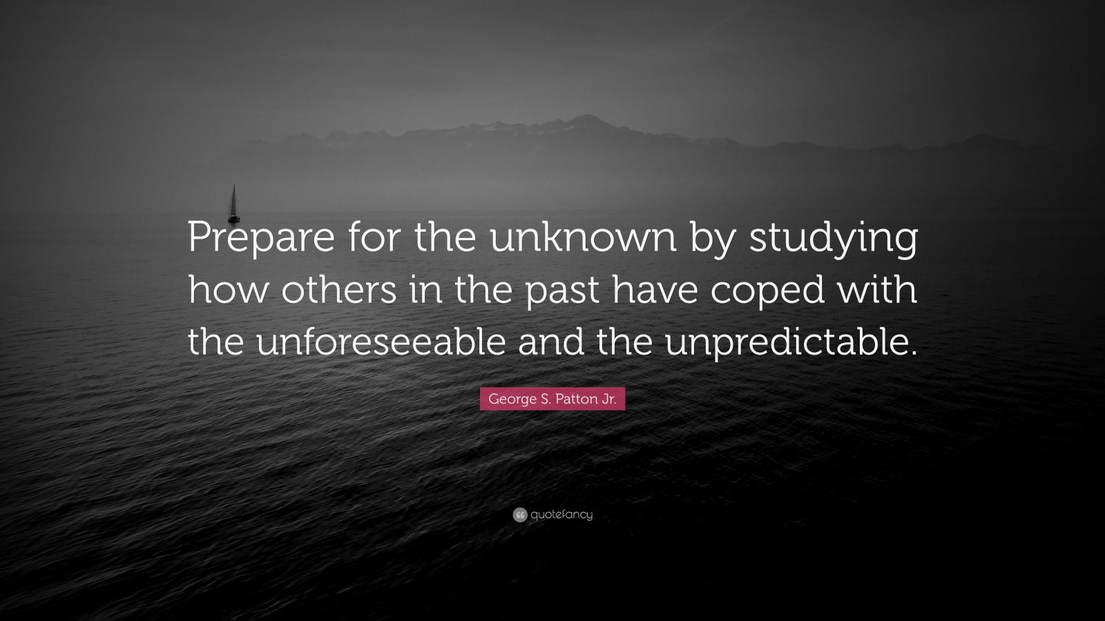 """George S. Patton Jr. Quote: """"Prepare for the unknown by studying how others in the past have coped with the unforeseeable and the unpredictable."""""""