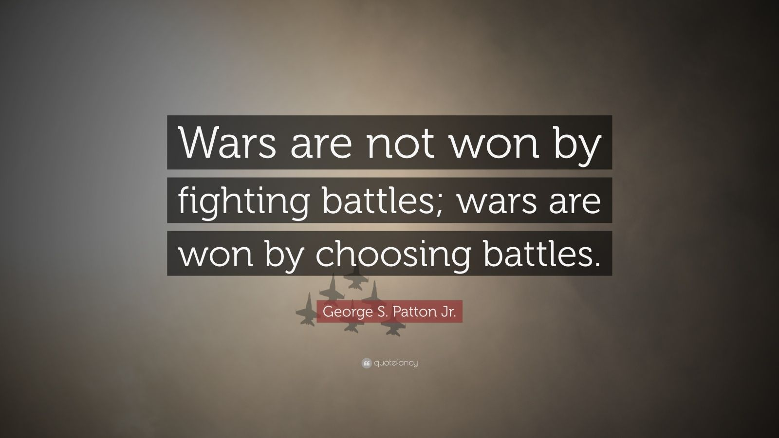 "George S. Patton Jr. Quote: ""Wars are not won by fighting battles; wars are won by choosing battles."""