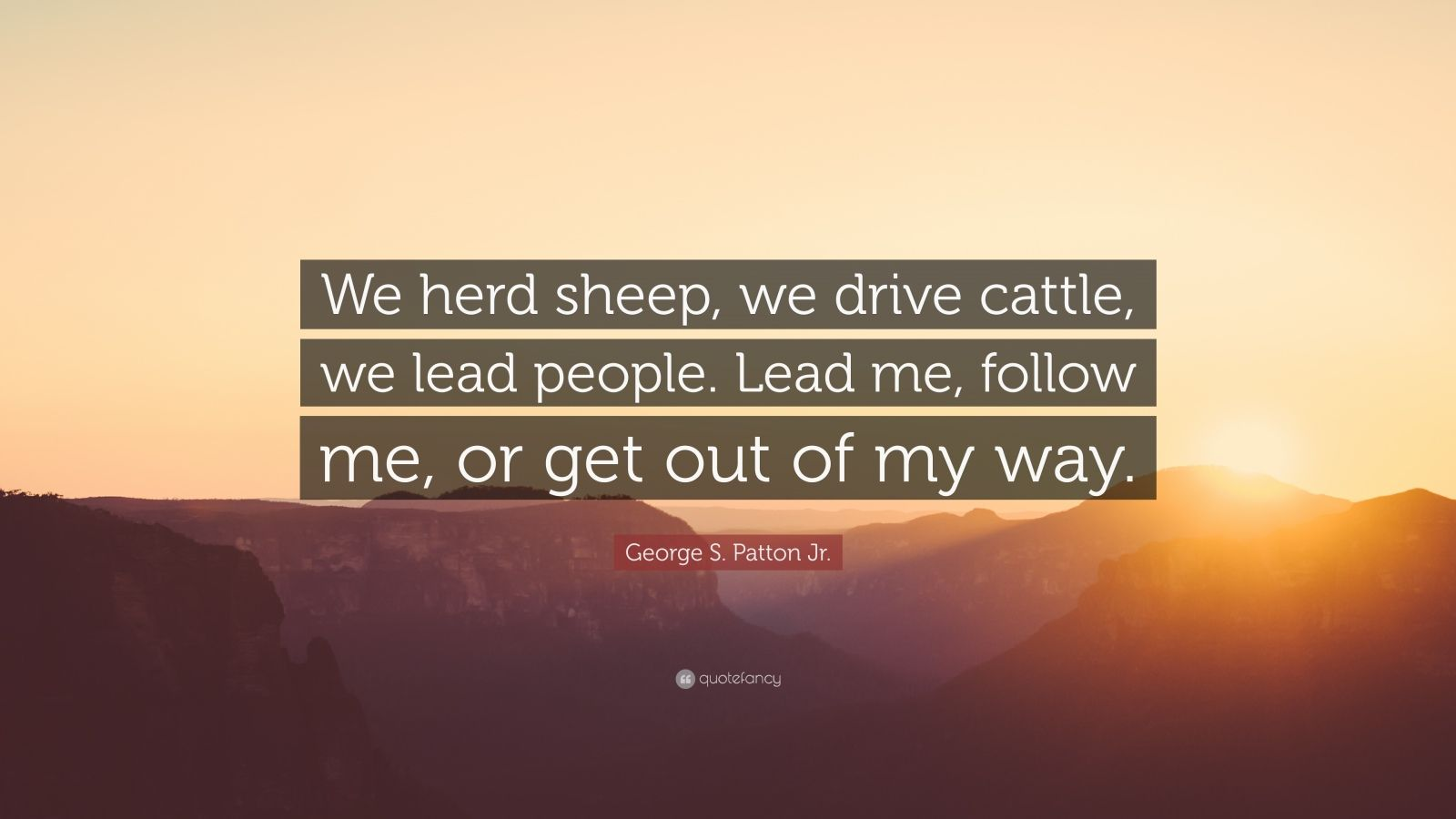 """George S. Patton Jr. Quote: """"We herd sheep, we drive cattle, we lead people. Lead me, follow me, or get out of my way."""""""