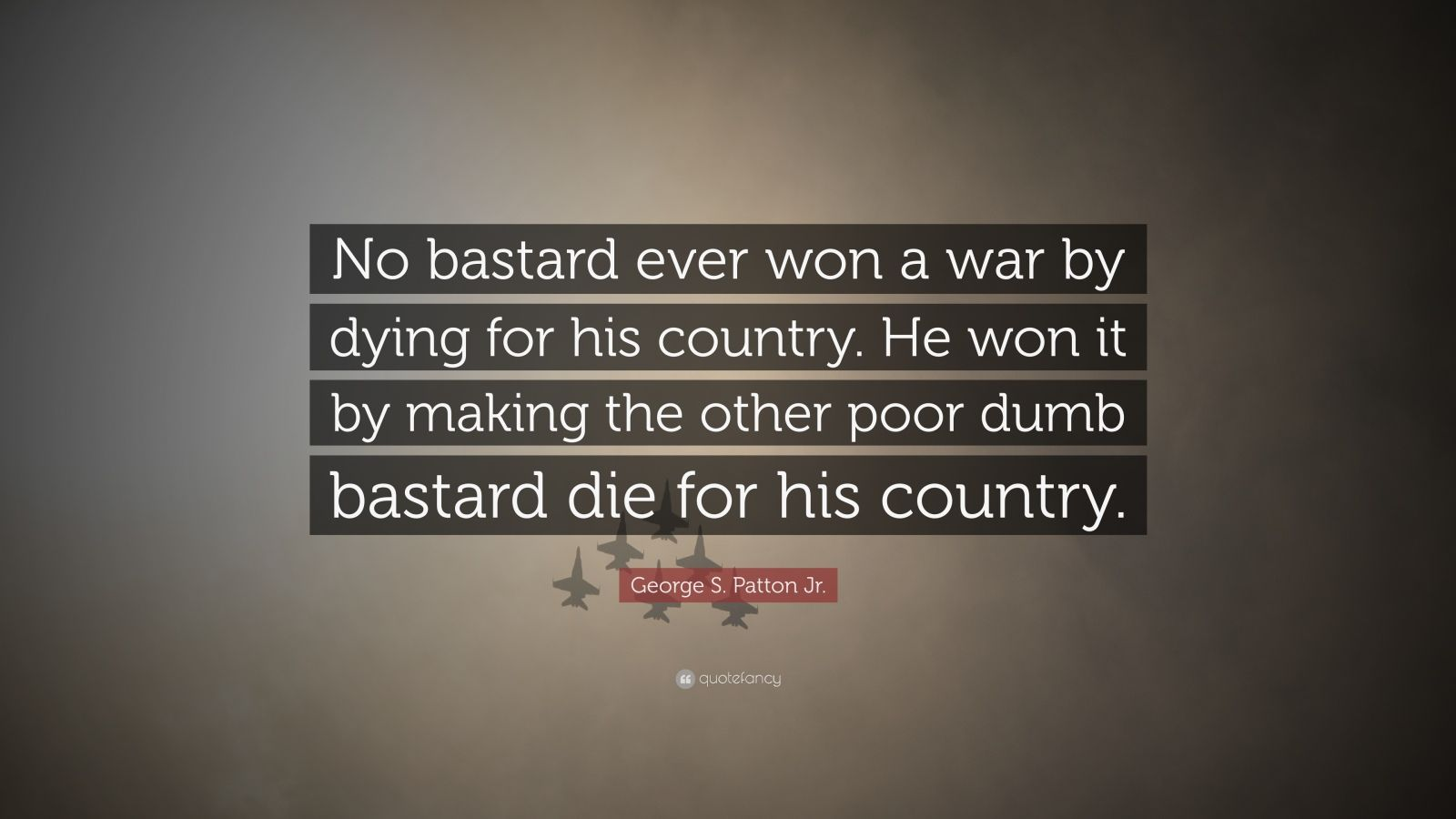"""George S. Patton Jr. Quote: """"No bastard ever won a war by dying for his country. He won it by making the other poor dumb bastard die for his country."""""""