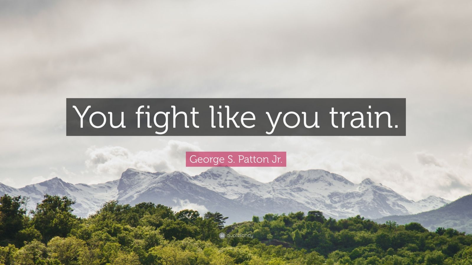 """George S. Patton Jr. Quote: """"You fight like you train."""""""