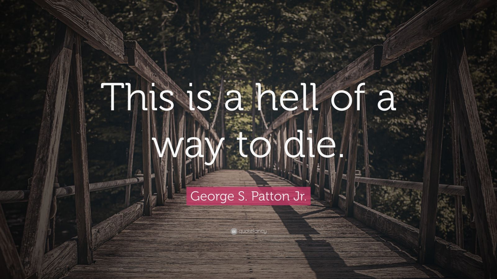 """George S. Patton Jr. Quote: """"This is a hell of a way to die."""""""